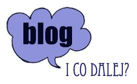 No dobra blog… i co dalej?
