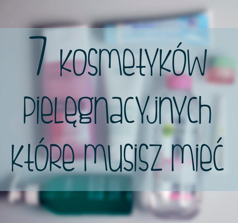 7 kosmetyków pielęgnacyjnych które musisz mieć!