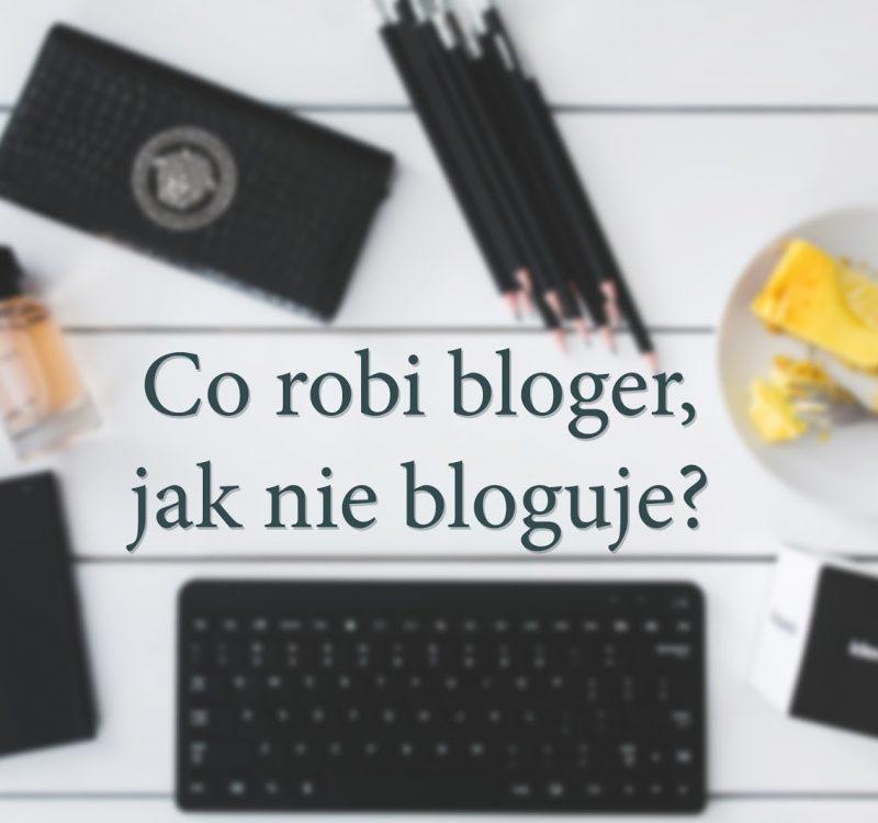 Co robi bloger, jak nie bloguje?