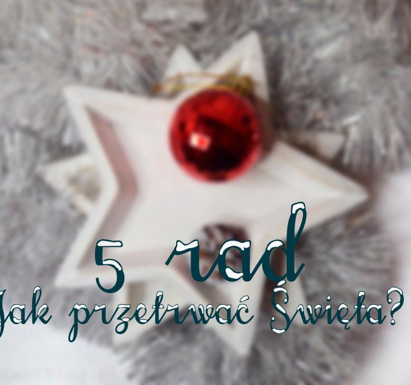 5 rad jak przetrwać święta i nie zwariować