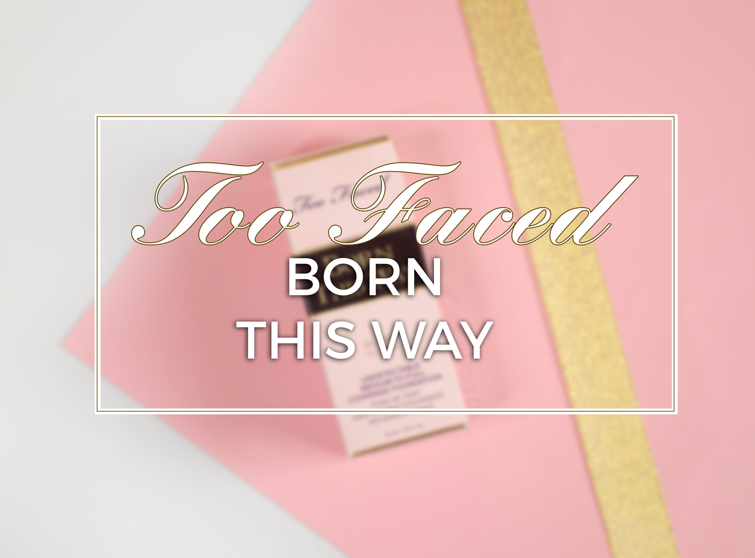 Too faced Born: This Way