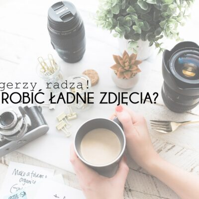 Jak robić ładne zdjęcia? | Blogerzy radzą
